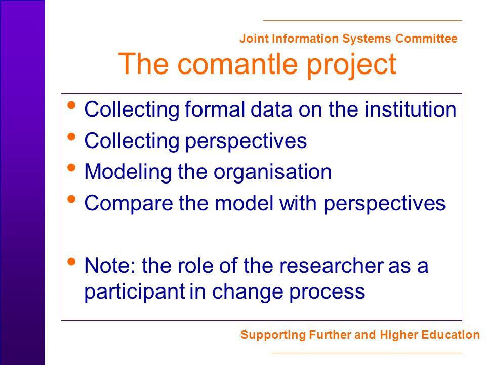 Joint Information Systems Committee Supporting Further and Higher Education The comantle project Collecting formal data on the institution Collecting perspectives Modeling the organisation Compare the model with perspectives Note: the role of the researcher as a participant in change process