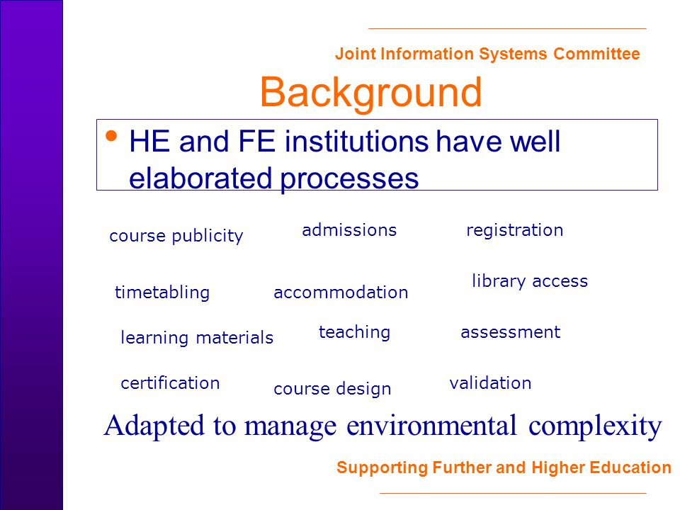 Joint Information Systems Committee Supporting Further and Higher Education Background HE and FE institutions have well elaborated processes course publicity admissionsregistration timetablingaccommodation library access learning materials teachingassessment certification course design validation Adapted to manage environmental complexity