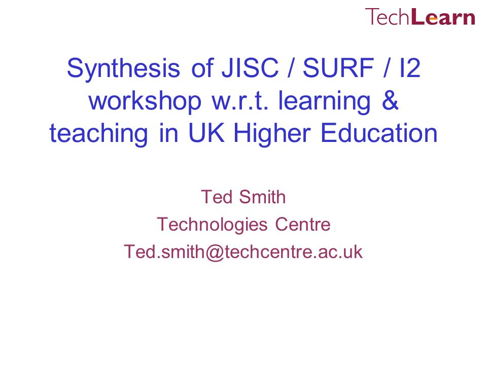 Synthesis of JISC / SURF / I2 workshop w.r.t. learning & teaching in UK Higher Education Ted Smith Technologies Centre Ted.smith@techcentre.ac.uk