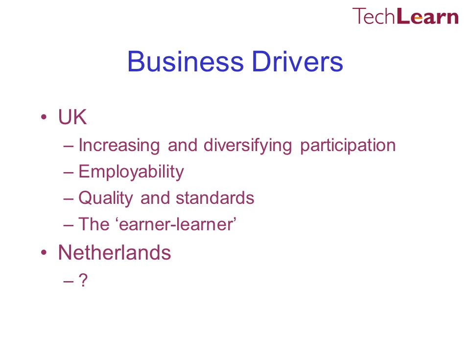Business Drivers UK –Increasing and diversifying participation –Employability –Quality and standards –The earner-learner Netherlands –?