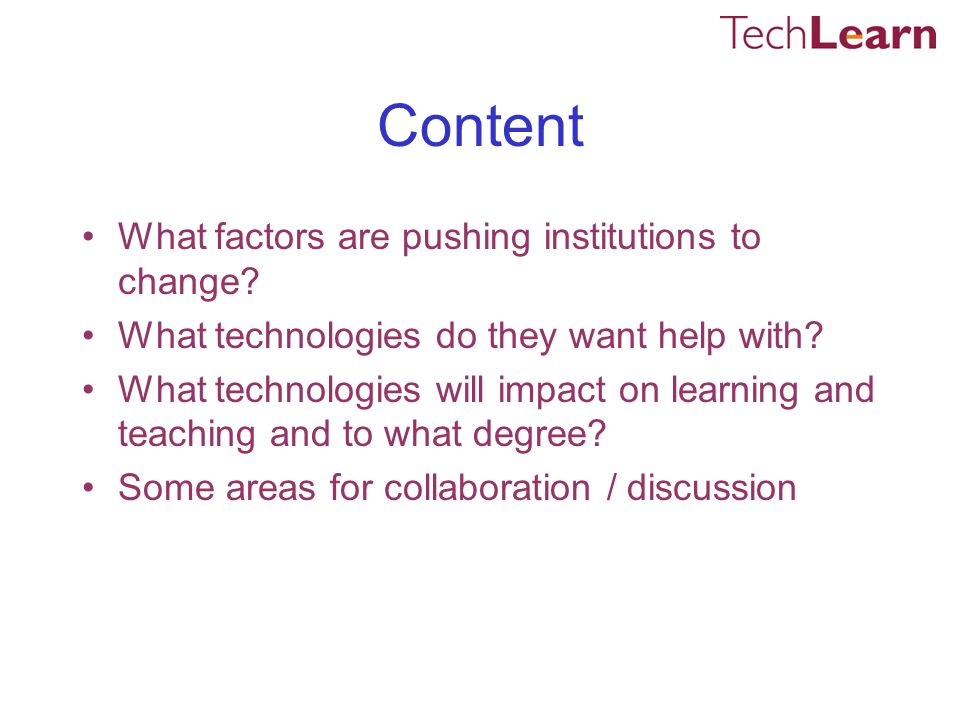 Content What factors are pushing institutions to change? What technologies do they want help with? What technologies will impact on learning and teach