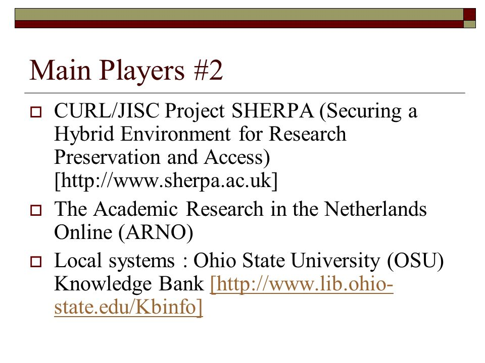 Main Players #2 CURL/JISC Project SHERPA (Securing a Hybrid Environment for Research Preservation and Access) [http://www.sherpa.ac.uk] The Academic Research in the Netherlands Online (ARNO) Local systems : Ohio State University (OSU) Knowledge Bank [http://www.lib.ohio- state.edu/Kbinfo][http://www.lib.ohio- state.edu/Kbinfo]
