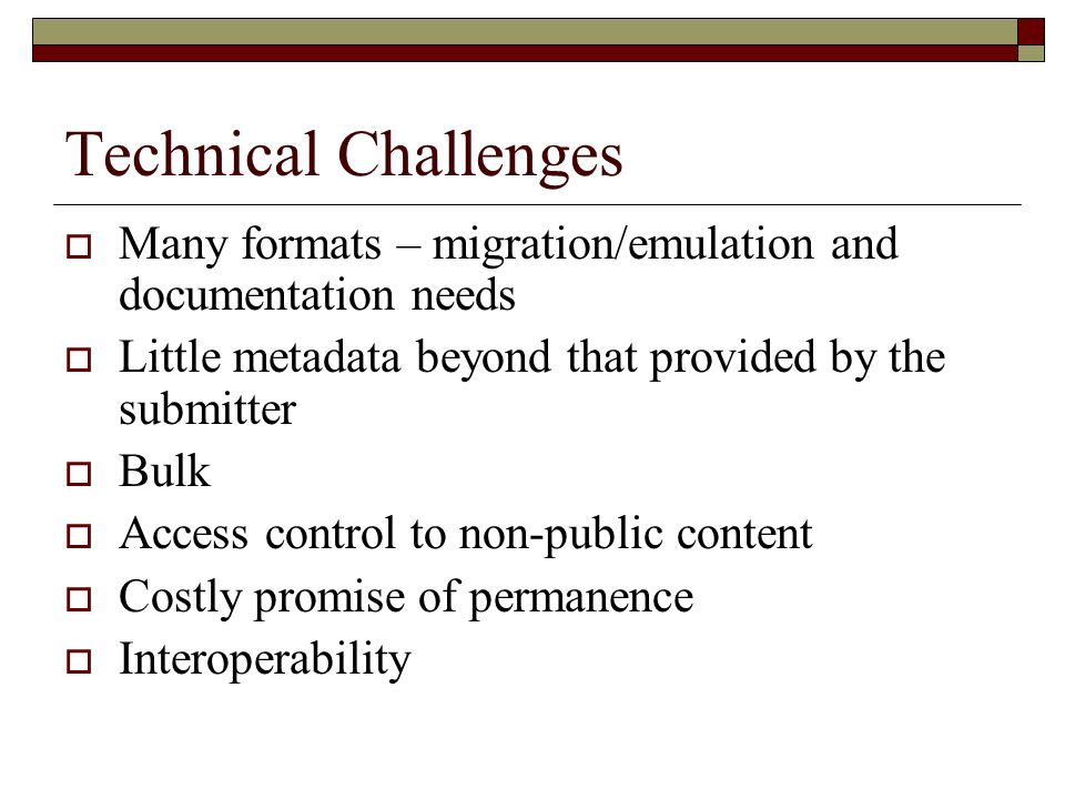Technical Challenges Many formats – migration/emulation and documentation needs Little metadata beyond that provided by the submitter Bulk Access control to non-public content Costly promise of permanence Interoperability