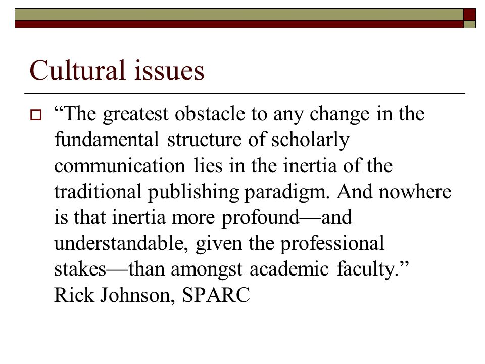Cultural issues The greatest obstacle to any change in the fundamental structure of scholarly communication lies in the inertia of the traditional publishing paradigm.