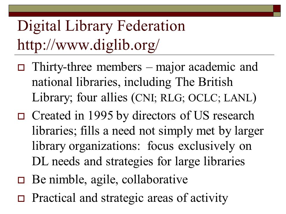 Digital Library Federation http://www.diglib.org/ Thirty-three members – major academic and national libraries, including The British Library; four allies ( CNI; RLG; OCLC; LANL ) Created in 1995 by directors of US research libraries; fills a need not simply met by larger library organizations: focus exclusively on DL needs and strategies for large libraries Be nimble, agile, collaborative Practical and strategic areas of activity