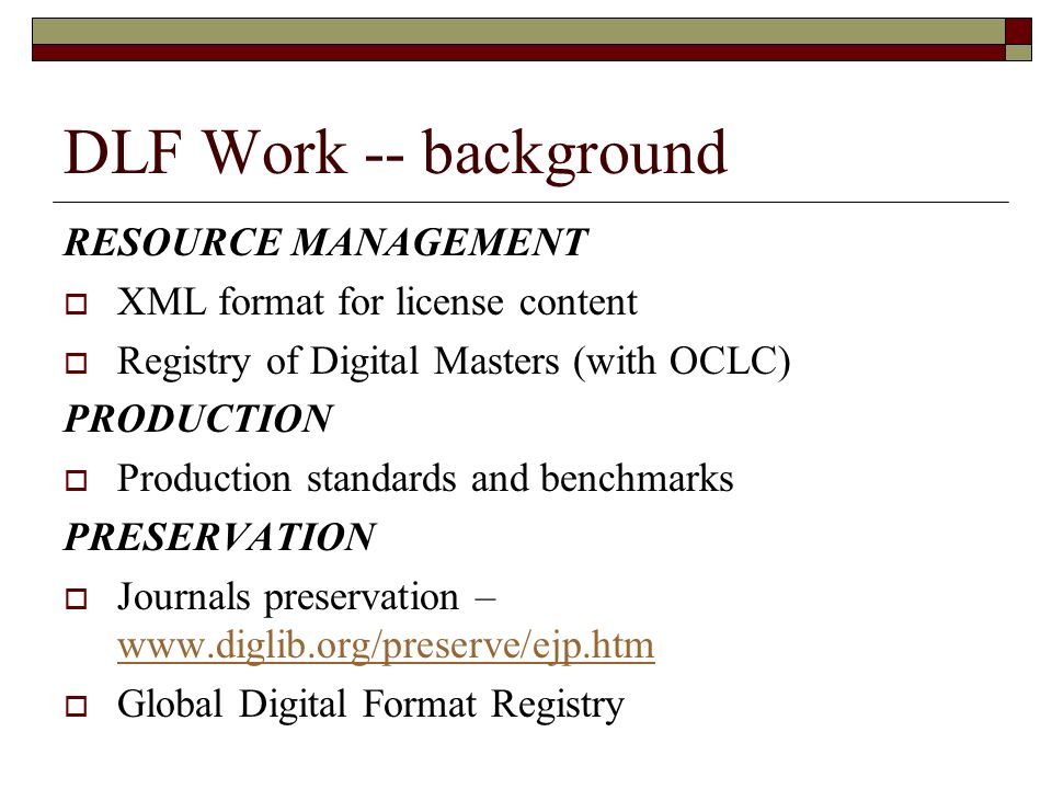 DLF Work -- background RESOURCE MANAGEMENT XML format for license content Registry of Digital Masters (with OCLC) PRODUCTION Production standards and benchmarks PRESERVATION Journals preservation – www.diglib.org/preserve/ejp.htm www.diglib.org/preserve/ejp.htm Global Digital Format Registry