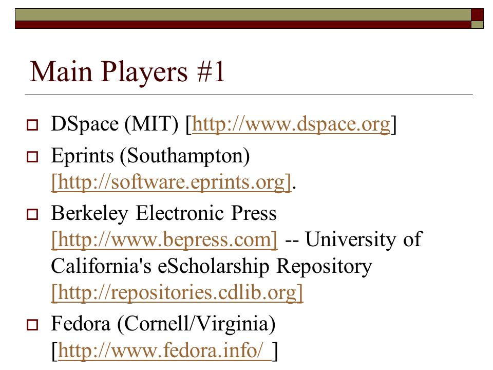 Main Players #1 DSpace (MIT) [http://www.dspace.org]http://www.dspace.org Eprints (Southampton) [http://software.eprints.org].