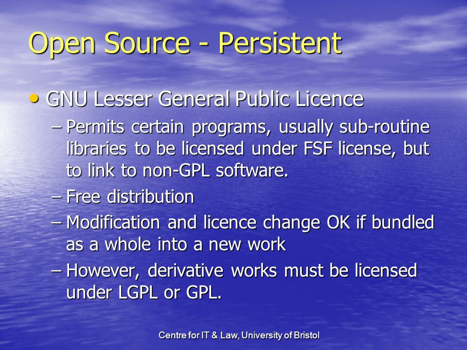 Centre for IT & Law, University of Bristol Open Source - Persistent GNU Lesser General Public Licence GNU Lesser General Public Licence –Permits certain programs, usually sub-routine libraries to be licensed under FSF license, but to link to non-GPL software.