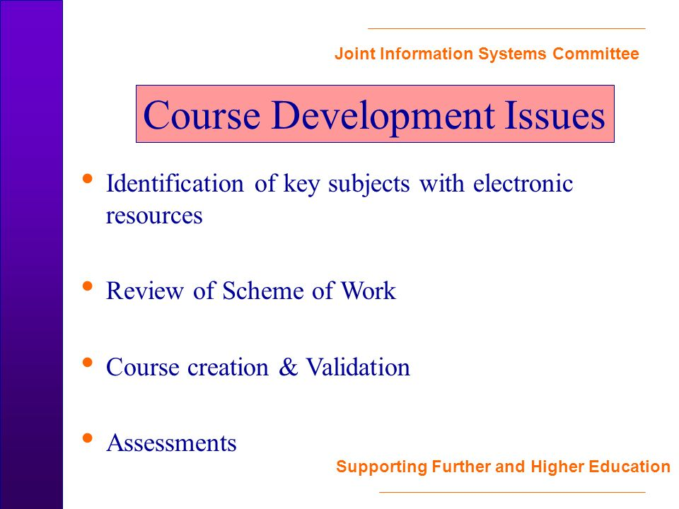 Joint Information Systems Committee Supporting Further and Higher Education Identification of key subjects with electronic resources Review of Scheme of Work Course creation & Validation Assessments Course Development Issues
