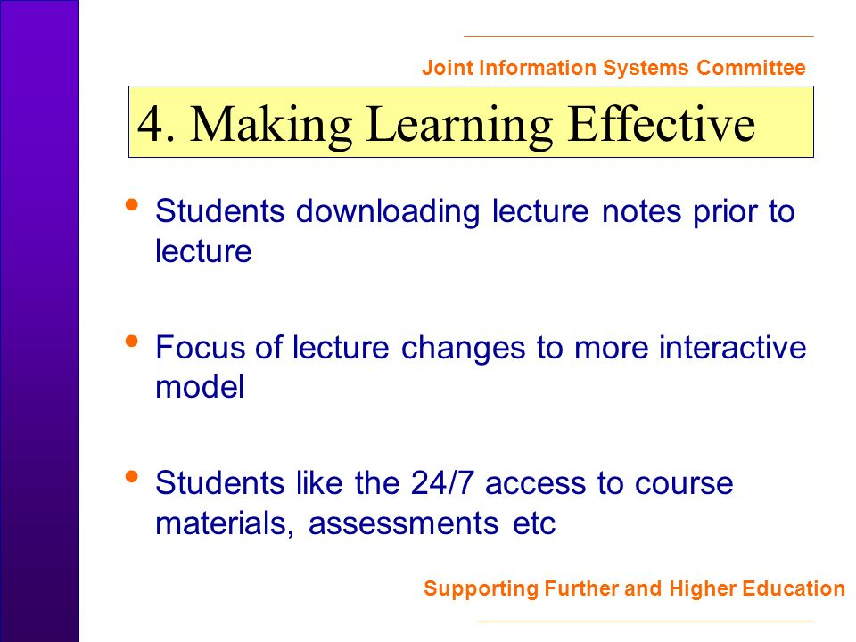 Joint Information Systems Committee Supporting Further and Higher Education Students downloading lecture notes prior to lecture Focus of lecture changes to more interactive model Students like the 24/7 access to course materials, assessments etc 4.