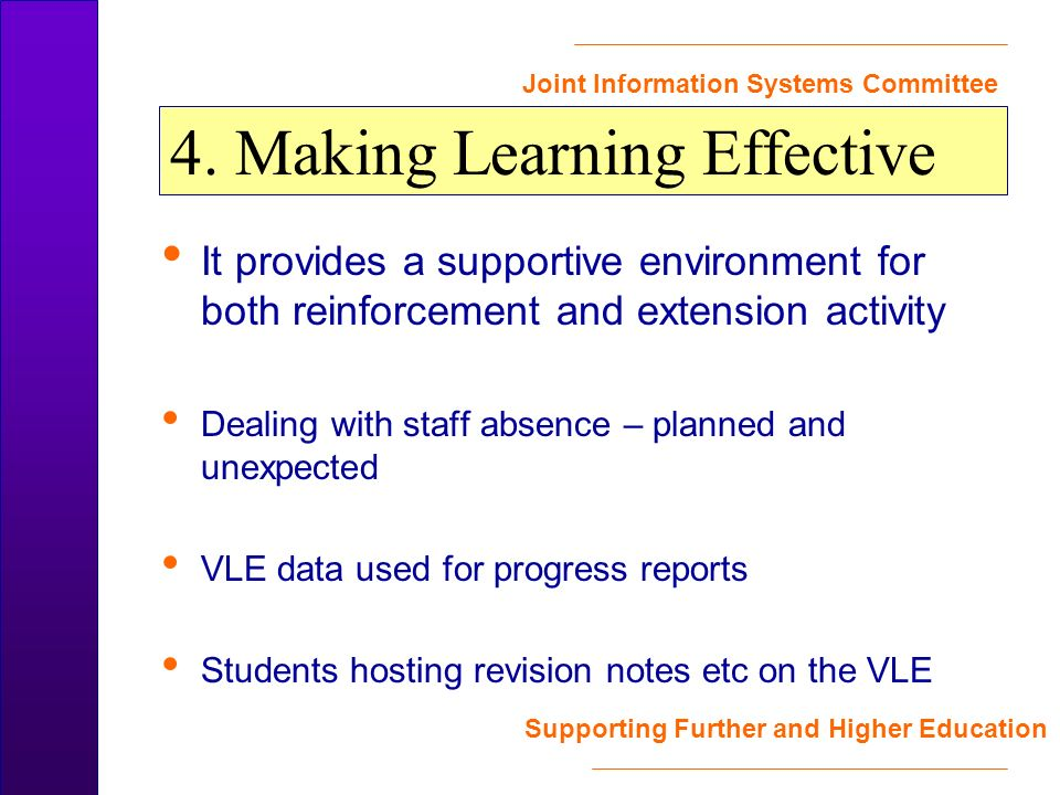 Joint Information Systems Committee Supporting Further and Higher Education It provides a supportive environment for both reinforcement and extension activity Dealing with staff absence – planned and unexpected VLE data used for progress reports Students hosting revision notes etc on the VLE 4.