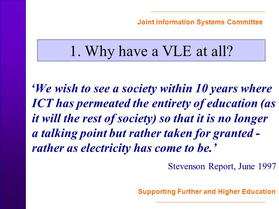 Joint Information Systems Committee Supporting Further and Higher Education We wish to see a society within 10 years where ICT has permeated the entirety of education (as it will the rest of society) so that it is no longer a talking point but rather taken for granted - rather as electricity has come to be.