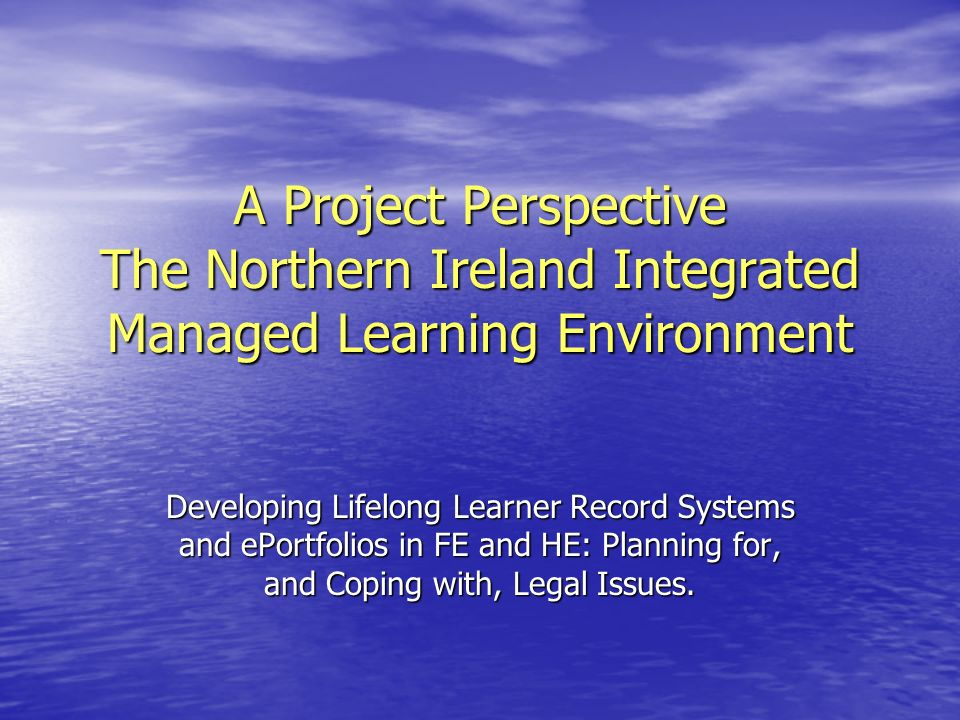 A Project Perspective The Northern Ireland Integrated Managed Learning Environment Developing Lifelong Learner Record Systems and ePortfolios in FE an