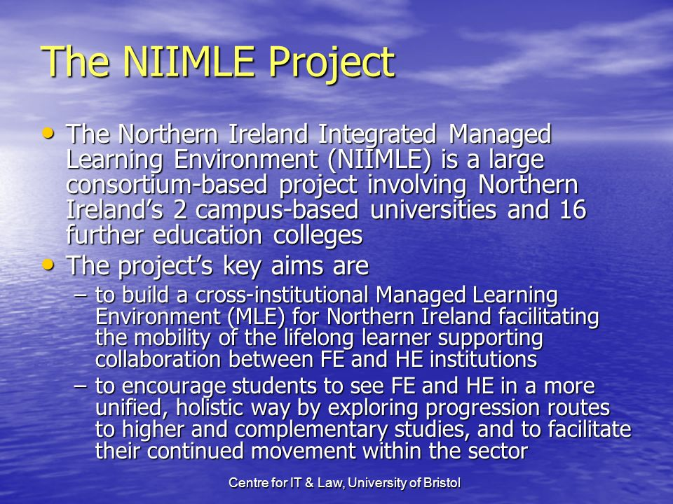 Centre for IT & Law, University of Bristol The NIIMLE Project The Northern Ireland Integrated Managed Learning Environment (NIIMLE) is a large consortium-based project involving Northern Irelands 2 campus-based universities and 16 further education colleges The Northern Ireland Integrated Managed Learning Environment (NIIMLE) is a large consortium-based project involving Northern Irelands 2 campus-based universities and 16 further education colleges The projects key aims are The projects key aims are –to build a cross-institutional Managed Learning Environment (MLE) for Northern Ireland facilitating the mobility of the lifelong learner supporting collaboration between FE and HE institutions –to encourage students to see FE and HE in a more unified, holistic way by exploring progression routes to higher and complementary studies, and to facilitate their continued movement within the sector