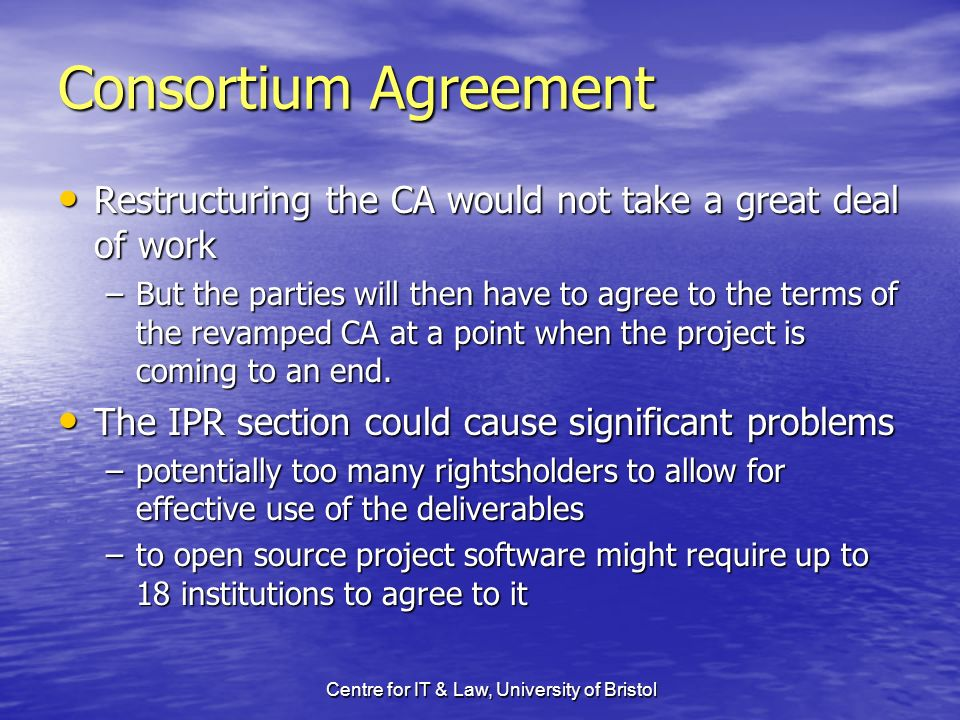 Centre for IT & Law, University of Bristol Consortium Agreement Restructuring the CA would not take a great deal of work Restructuring the CA would no