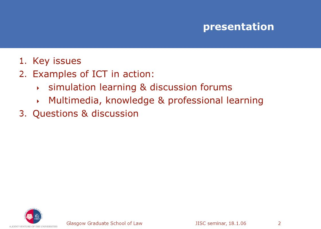 Glasgow Graduate School of Law JISC seminar, 18.1.062 presentation 1. Key issues 2. Examples of ICT in action: simulation learning & discussion forums
