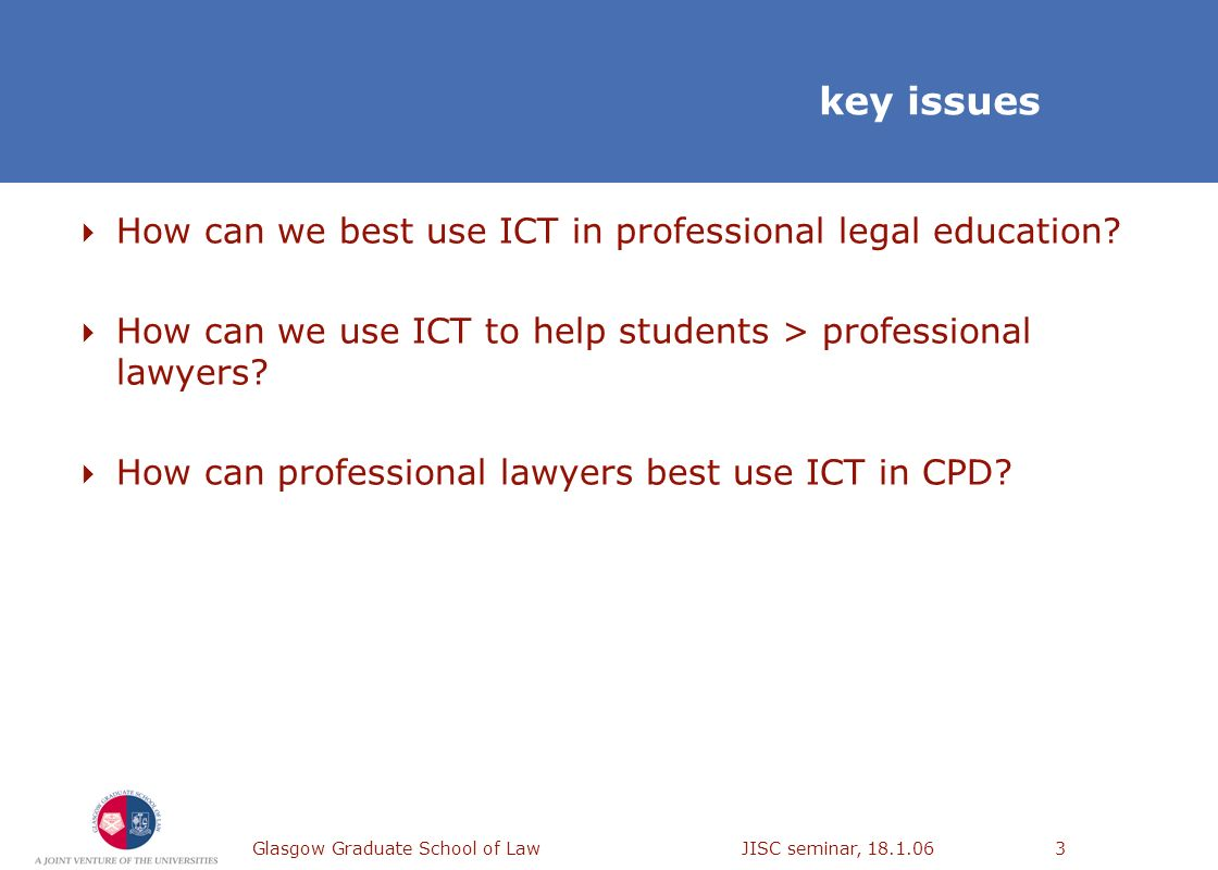 Glasgow Graduate School of Law JISC seminar, 18.1.063 key issues How can we best use ICT in professional legal education? How can we use ICT to help s