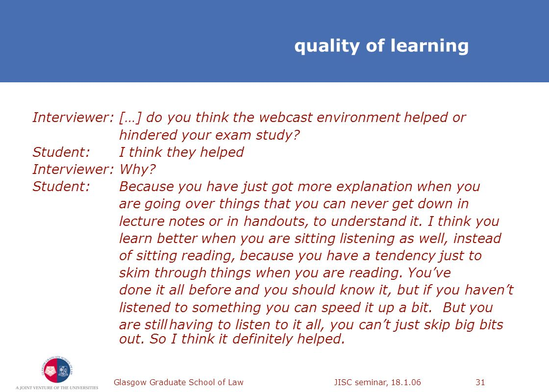 Glasgow Graduate School of Law JISC seminar, 18.1.0631 Interviewer:[…] do you think the webcast environment helped or hindered your exam study? Studen