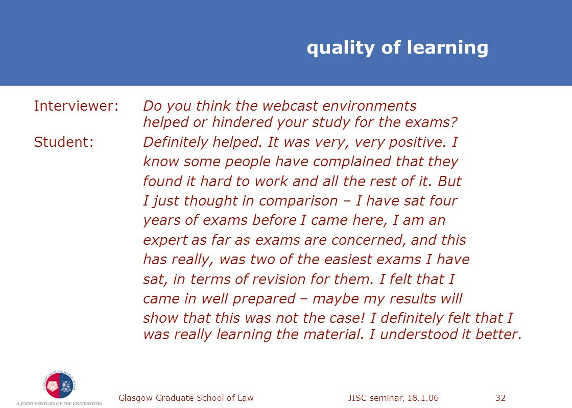 Glasgow Graduate School of Law JISC seminar, 18.1.0632 quality of learning Interviewer: Do you think the webcast environments helped or hindered your