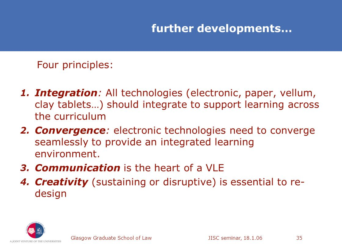 Glasgow Graduate School of Law JISC seminar, 18.1.0635 further developments… Four principles: 1. Integration: All technologies (electronic, paper, vel