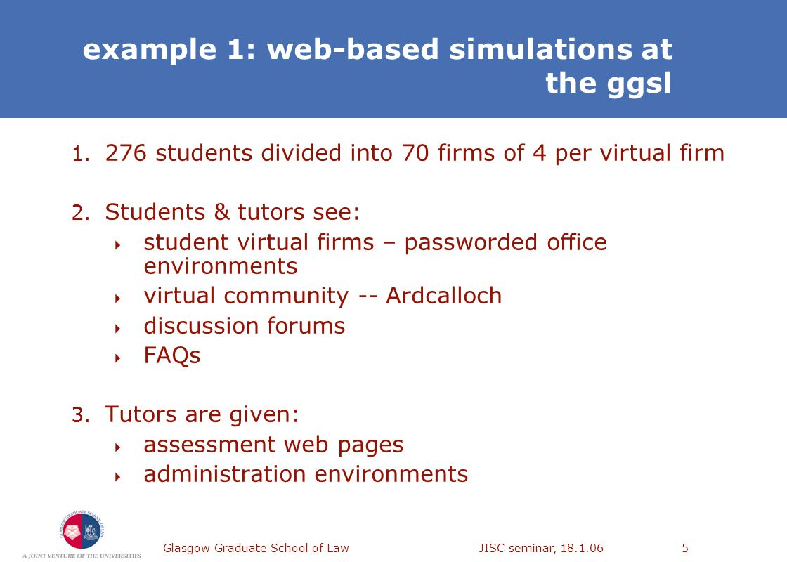 Glasgow Graduate School of Law JISC seminar, 18.1.065 example 1: web-based simulations at the ggsl 1. 276 students divided into 70 firms of 4 per virt