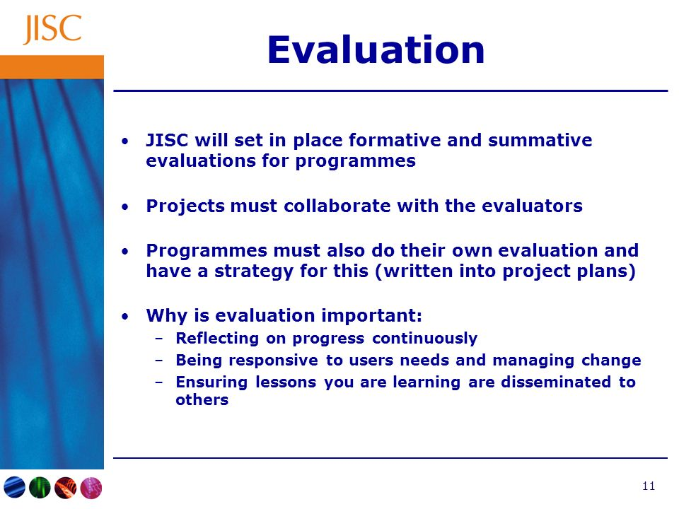 11 Evaluation JISC will set in place formative and summative evaluations for programmes Projects must collaborate with the evaluators Programmes must also do their own evaluation and have a strategy for this (written into project plans) Why is evaluation important: –Reflecting on progress continuously –Being responsive to users needs and managing change –Ensuring lessons you are learning are disseminated to others