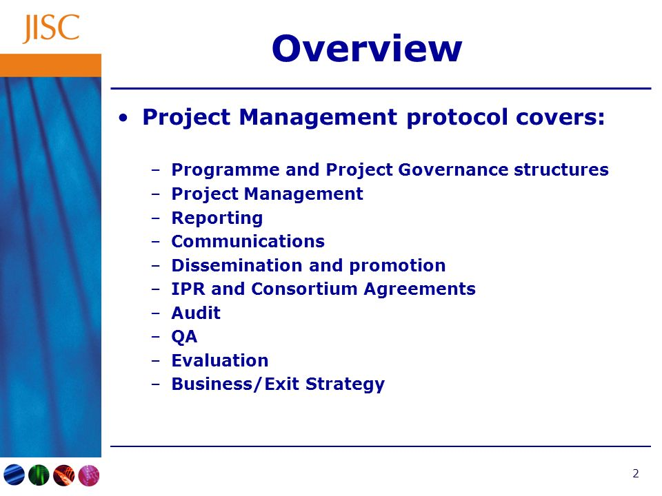 2 Overview Project Management protocol covers: –Programme and Project Governance structures –Project Management –Reporting –Communications –Dissemination and promotion –IPR and Consortium Agreements –Audit –QA –Evaluation –Business/Exit Strategy