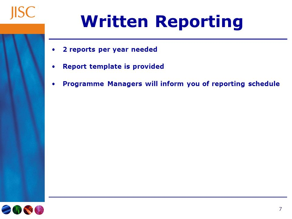 7 Written Reporting 2 reports per year needed Report template is provided Programme Managers will inform you of reporting schedule