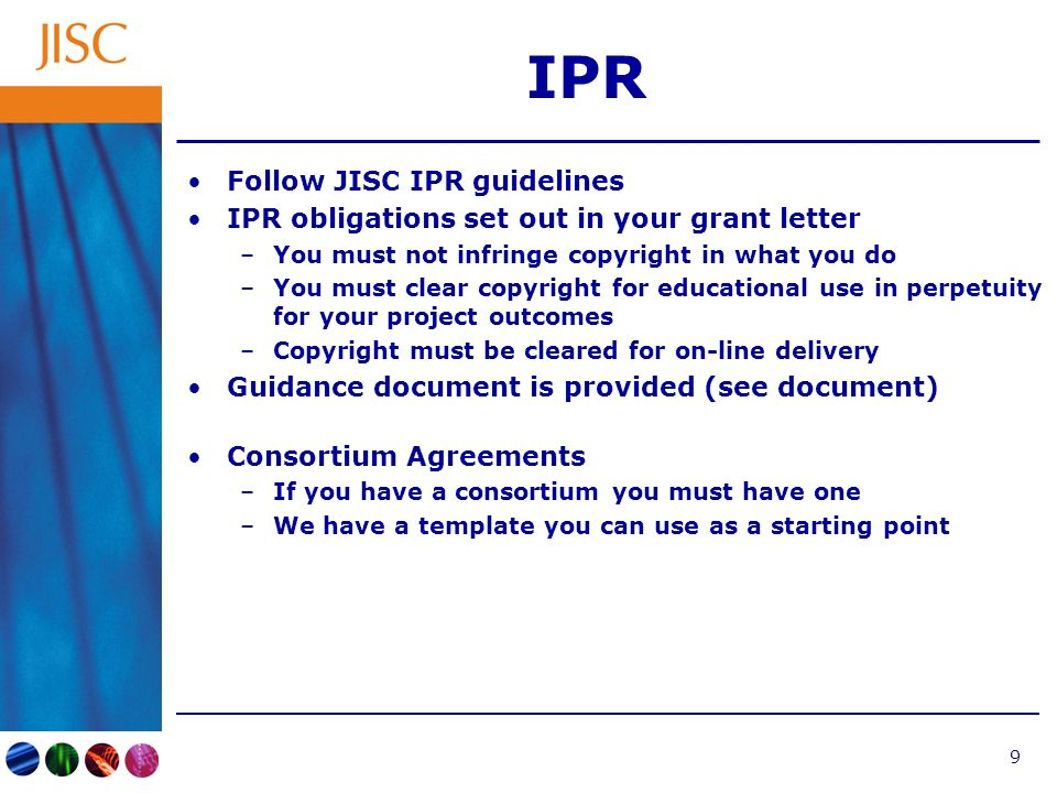 9 IPR Follow JISC IPR guidelines IPR obligations set out in your grant letter –You must not infringe copyright in what you do –You must clear copyright for educational use in perpetuity for your project outcomes –Copyright must be cleared for on-line delivery Guidance document is provided (see document) Consortium Agreements –If you have a consortium you must have one –We have a template you can use as a starting point