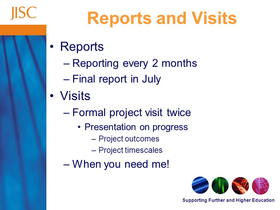 Supporting Further and Higher Education Reports and Visits Reports –Reporting every 2 months –Final report in July Visits –Formal project visit twice Presentation on progress –Project outcomes –Project timescales –When you need me!