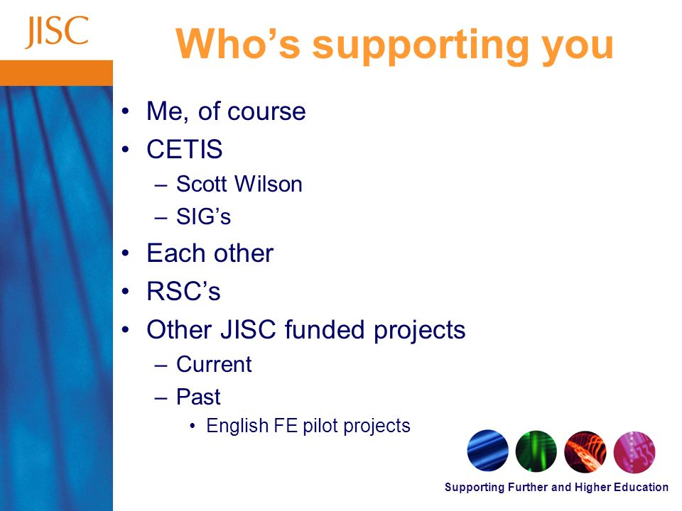 Supporting Further and Higher Education Whos supporting you Me, of course CETIS –Scott Wilson –SIGs Each other RSCs Other JISC funded projects –Current –Past English FE pilot projects