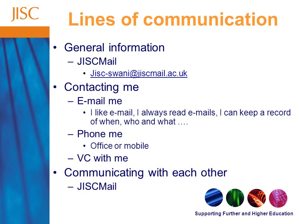 Supporting Further and Higher Education Lines of communication General information –JISCMail Jisc-swani@jiscmail.ac.uk Contacting me –E-mail me I like e-mail, I always read e-mails, I can keep a record of when, who and what ….