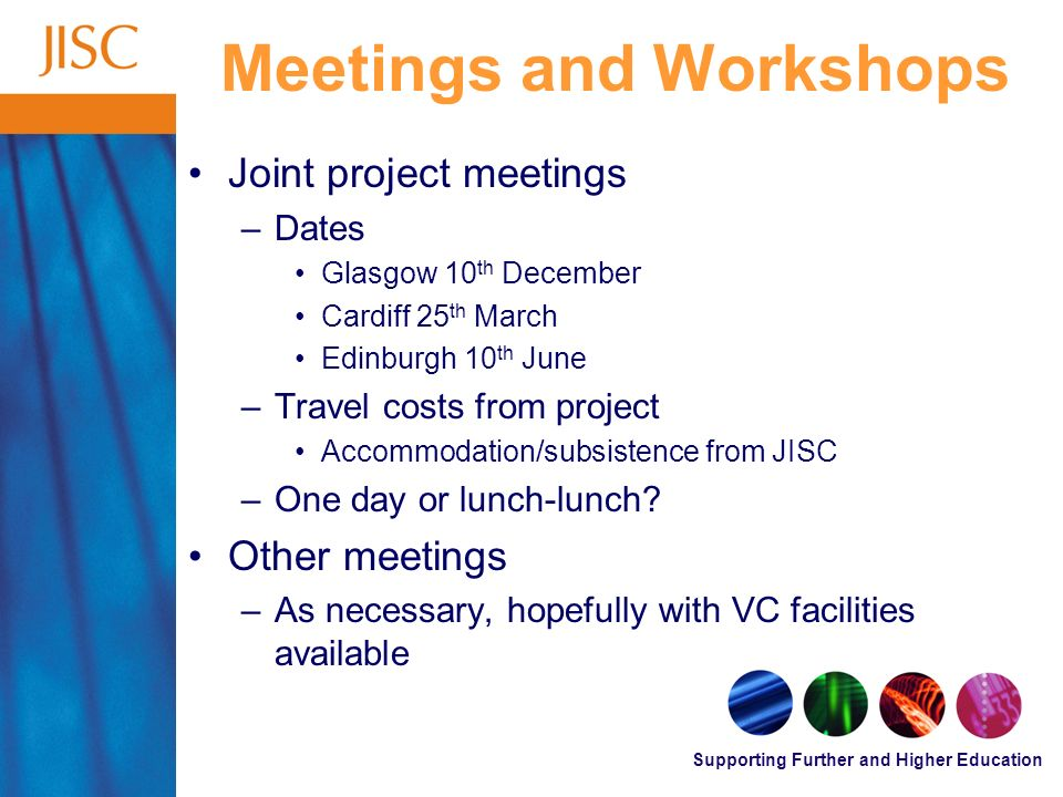 Supporting Further and Higher Education Meetings and Workshops Joint project meetings –Dates Glasgow 10 th December Cardiff 25 th March Edinburgh 10 th June –Travel costs from project Accommodation/subsistence from JISC –One day or lunch-lunch.