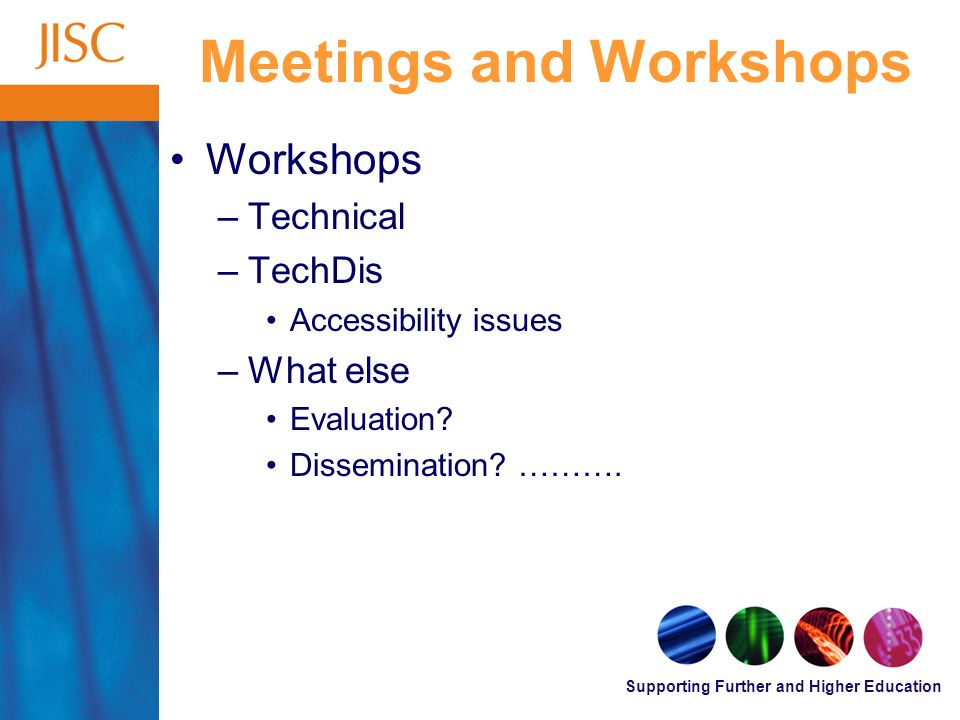 Supporting Further and Higher Education Meetings and Workshops Workshops –Technical –TechDis Accessibility issues –What else Evaluation.