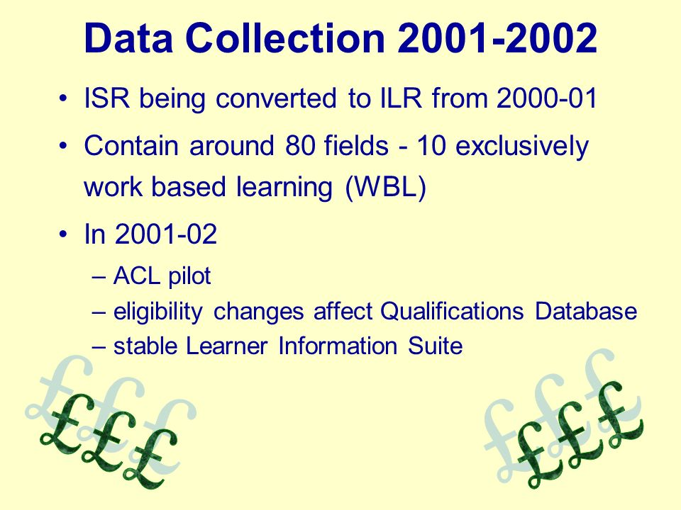 Data Collection ISR being converted to ILR from Contain around 80 fields - 10 exclusively work based learning (WBL) In –ACL pilot –eligibility changes affect Qualifications Database –stable Learner Information Suite