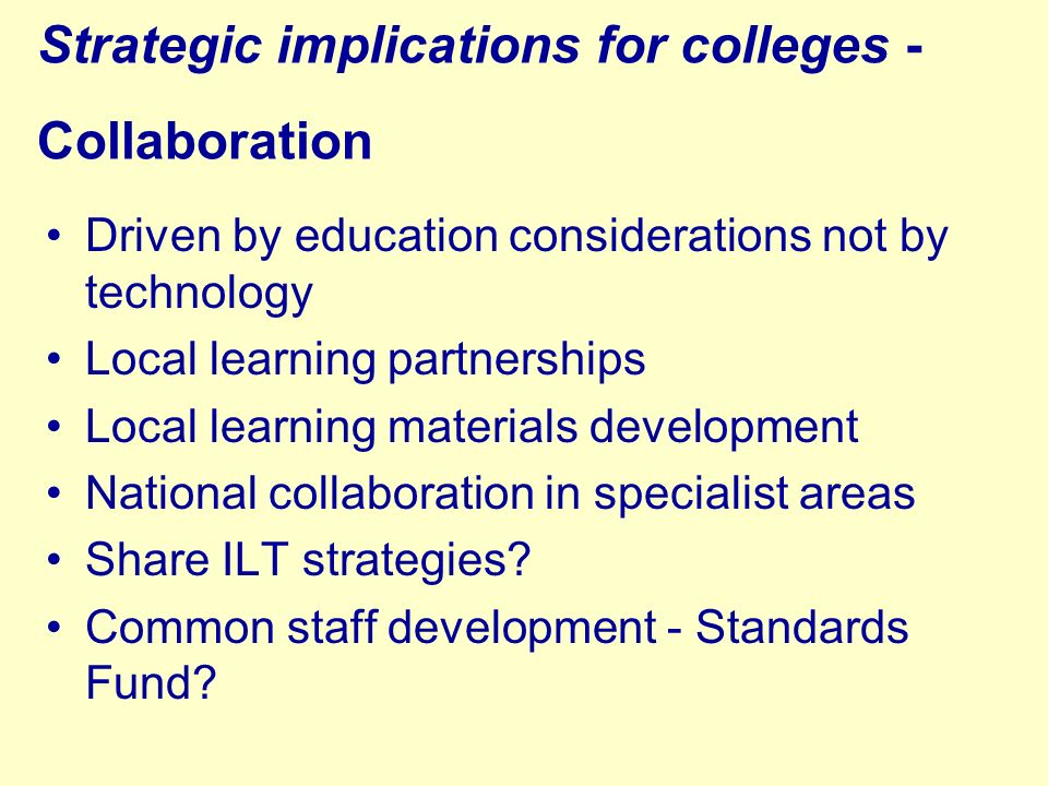 Strategic implications for colleges - Collaboration Driven by education considerations not by technology Local learning partnerships Local learning materials development National collaboration in specialist areas Share ILT strategies.