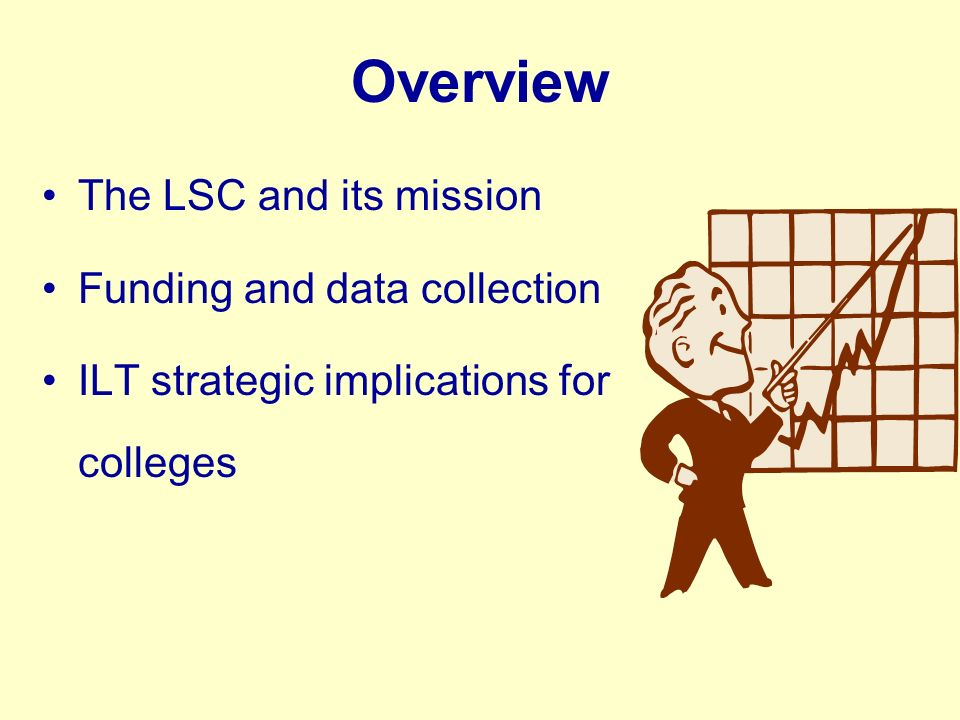 Overview The LSC and its mission Funding and data collection ILT strategic implications for colleges