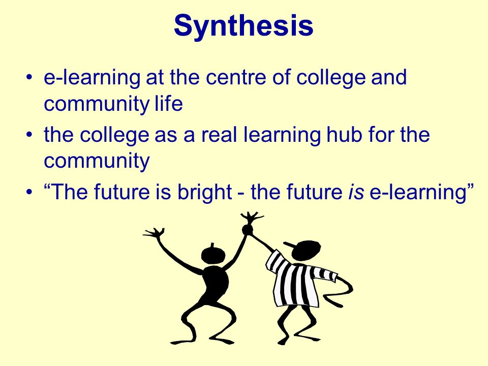 Synthesis e-learning at the centre of college and community life the college as a real learning hub for the community The future is bright - the future is e-learning