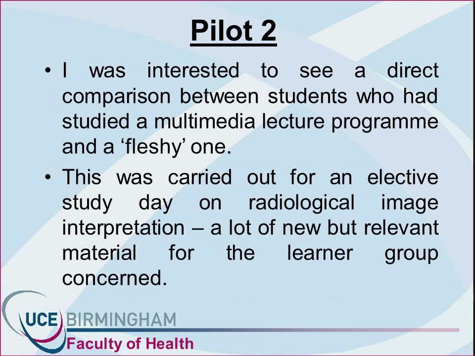 Pilot 2 I was interested to see a direct comparison between students who had studied a multimedia lecture programme and a fleshy one.