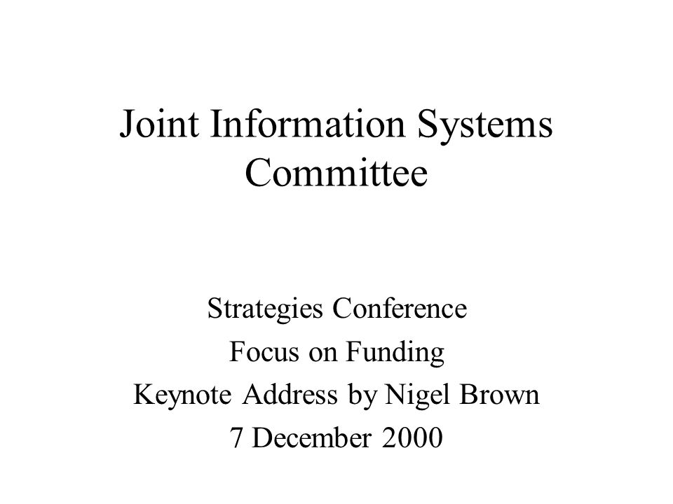 Joint Information Systems Committee Strategies Conference Focus on Funding Keynote Address by Nigel Brown 7 December 2000