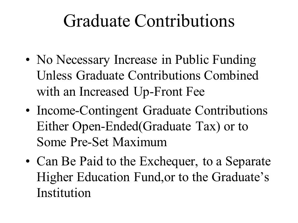 Graduate Contributions No Necessary Increase in Public Funding Unless Graduate Contributions Combined with an Increased Up-Front Fee Income-Contingent Graduate Contributions Either Open-Ended(Graduate Tax) or to Some Pre-Set Maximum Can Be Paid to the Exchequer, to a Separate Higher Education Fund,or to the Graduates Institution