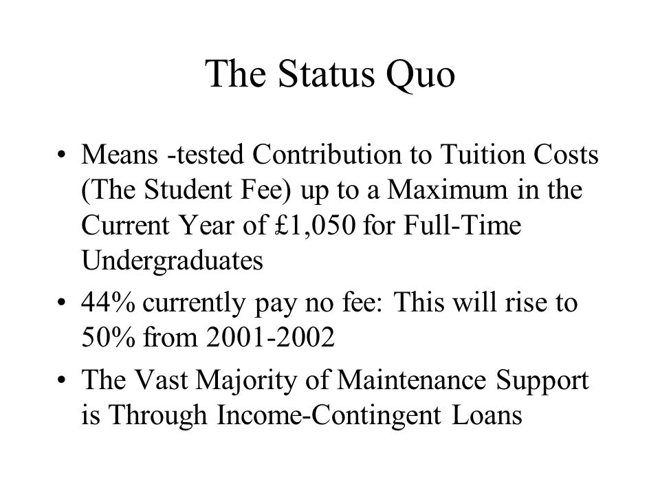 The Status Quo Means -tested Contribution to Tuition Costs (The Student Fee) up to a Maximum in the Current Year of £1,050 for Full-Time Undergraduates 44% currently pay no fee: This will rise to 50% from 2001-2002 The Vast Majority of Maintenance Support is Through Income-Contingent Loans