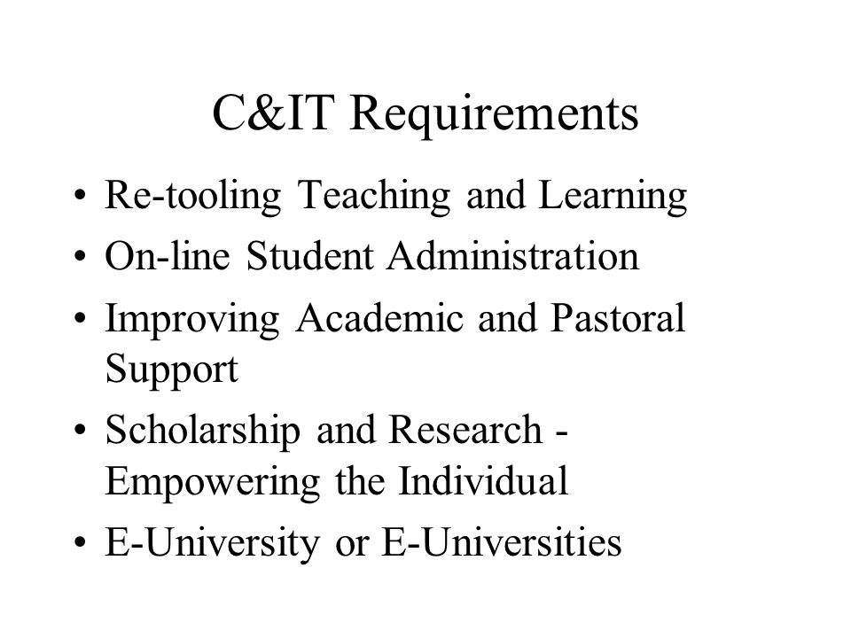 C&IT Requirements Re-tooling Teaching and Learning On-line Student Administration Improving Academic and Pastoral Support Scholarship and Research - Empowering the Individual E-University or E-Universities