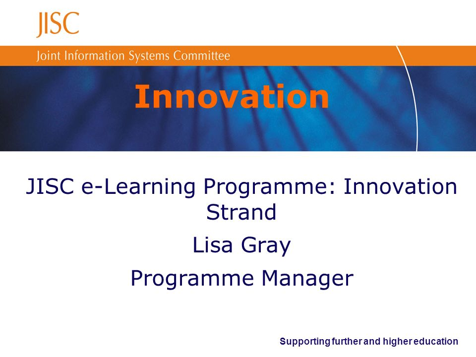 Supporting further and higher education Innovation JISC e-Learning Programme: Innovation Strand Lisa Gray Programme Manager