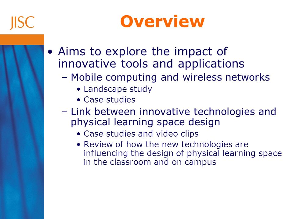 Overview Aims to explore the impact of innovative tools and applications –Mobile computing and wireless networks Landscape study Case studies –Link between innovative technologies and physical learning space design Case studies and video clips Review of how the new technologies are influencing the design of physical learning space in the classroom and on campus