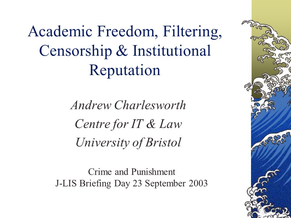 Academic Freedom, Filtering, Censorship & Institutional Reputation Andrew Charlesworth Centre for IT & Law University of Bristol Crime and Punishment