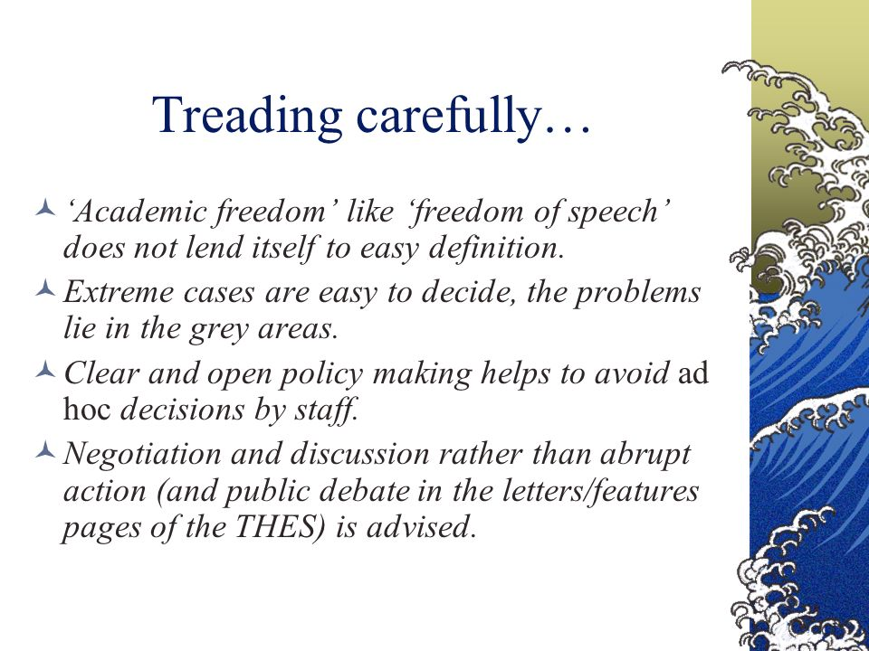 Treading carefully… Academic freedom like freedom of speech does not lend itself to easy definition. Extreme cases are easy to decide, the problems li