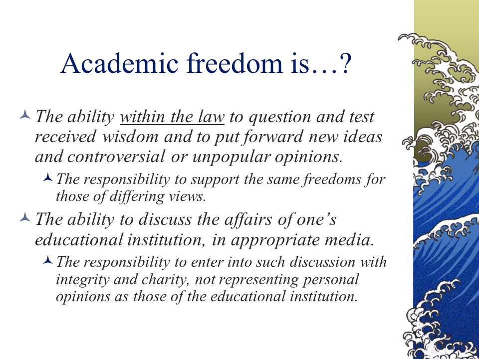 Academic freedom is…? The ability within the law to question and test received wisdom and to put forward new ideas and controversial or unpopular opin