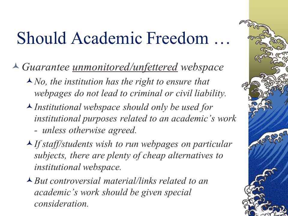 Should Academic Freedom … Guarantee unmonitored/unfettered webspace No, the institution has the right to ensure that webpages do not lead to criminal or civil liability.