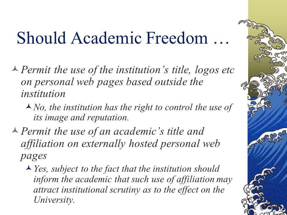 Should Academic Freedom … Permit the use of the institutions title, logos etc on personal web pages based outside the institution No, the institution has the right to control the use of its image and reputation.